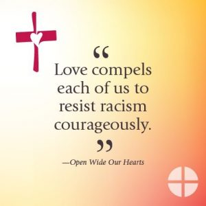"""""""Love compels each of us to resist racism courageously."""" -Open Wide Our Hearts"""